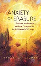 Anxiety of Erasure: Trauma, Authorship, and the Diaspora in Arab Women's Writings (Gender, Culture, and Politics in the Middle East)