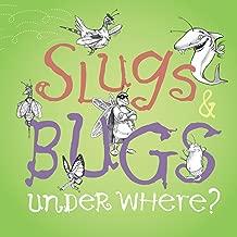Slugs & Bugs Under Where?