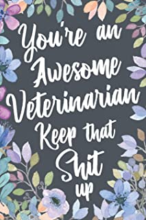 You're An Awesome Veterinarian Keep That Shit Up: Funny Joke Appreciation Gift Idea for Veterinarians. Sarcastic Thank You Gag Notebook Journal & Sketch Diary Present.