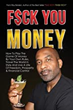 Fuck You Money: How To Play The Game Of Money By Your Own Rules, Travel The World In Style And Live A Life Of Freedom, Prosperity  & Financial Control (Bad Boys Finish Rich)