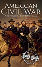American Civil War: A History From Beginning to End (Fort Sumter, Abraham Lincoln, Jefferson Davis, Confederacy, Emancipation Proclamation, Battle of Gettysburg)