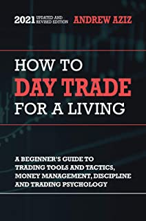 How to Day Trade for a Living: A Beginner's Guide to Tools, Tactics, Money Management, Discipline and Trading Psychology (...
