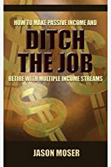 Ditch the Job: How to Make Passive Income and Retire with Multiple Income Streams Kindle Edition
