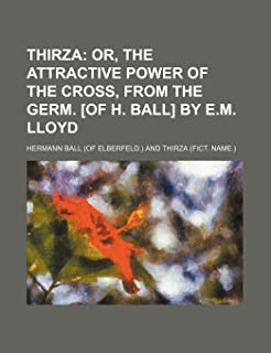 Thirza; Or, the Attractive Power of the Cross, from the Germ. [Of H. Ball] by E.M. Lloyd