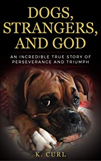Dogs, Strangers, and God: An Incredible True Story of Perseverance and Triumph