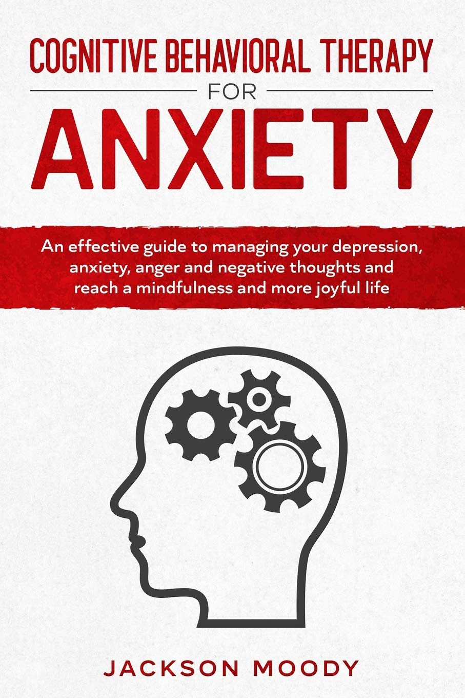 Cognitive Behavioral Therapy For Anxiety: An Effective Guide To Managing Your Depression, Anxiety, Anger And Negative Thou...