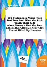 100 Statements about Rich Dad Poor Dad: What the Rich Teach Their Kids about Money - That the Poor and Middle Class Do Not! That Almost Killed My Ha