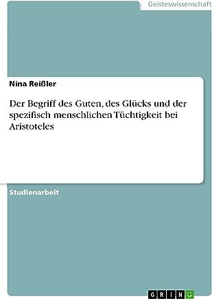Der Begriff des Guten, des Glücks und der spezifisch menschlichen Tüchtigkeit bei Aristoteles (German Edition)