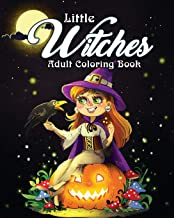 Little Witches Adult Coloring Book: A Coloring Book for Adults Featuring Adorable Little Witches for Hours of Fun, Stress Relief and Relaxation