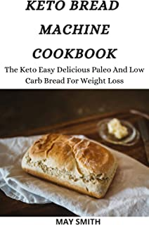 KETO BREAD MACHINE COOKBOOK: The Keto Easy Delicious Paleo And Low Carb Bread For Weight Loss