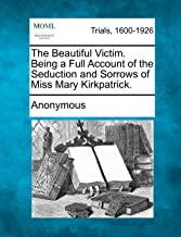 The Beautiful Victim. Being a Full Account of the Seduction and Sorrows of Miss Mary Kirkpatrick.