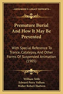 Premature Burial And How It May Be Prevented: With Special Reference To Trance, Catalepsy, And Other Forms Of Suspended An...