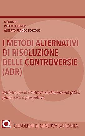 I metodi alternativi di risoluzione delle controversie (ADR): L'Arbitro per le Controversie Finanziarie (ACF):  primi passi e prospettive (I Quaderni di Minerva Bancaria)