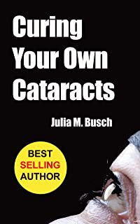 Curing Your Own Cataracts: How to Dissolve, Reverse, & Halt Advancing Cataracts with Herbs, Homeopathy, Light Therapy, Ant...