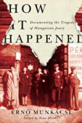 How It Happened: Documenting the Tragedy of Hungarian Jewry Kindle Edition