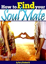 How to Find Your Soulmate: An Essential Guide to Finding Your Soulmate, the Partner of Your Dreams