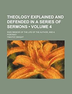 Theology Explained and Defended in a Series of Sermons (Volume 4 ); Wizh Memoir of the Life of the Author, and a Portrait