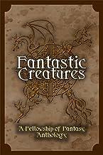 Fantastic Creatures: A Fellowship of Fantasy Anthology