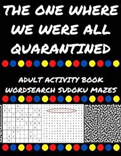 THE ONE WHERE WE WERE ALL QUARANTINED: ADULT ACTIVITY BOOK WORDSEARCH SUDOKU MAZES