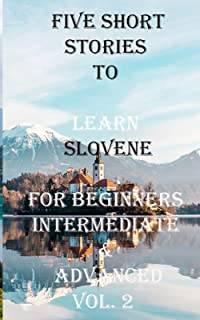 Five Short Stories To Learn Slovene For Beginners Intermediate & Advanced Vol. 2: Immerse yourself into a world of five wr...