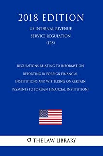 Regulations Relating to Information Reporting by Foreign Financial Institutions and Withlding on Certain Payments to Foreign Financial Institutions (US ... Revenue Service Regulation) (IRS) (2018