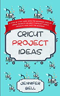 Cricut Project Ideas: a Step by Step Guide Book for Beginners, Over 25 Unique Projects, Includes 3 Difficulty Levels, Projects Made Easy for Beginners