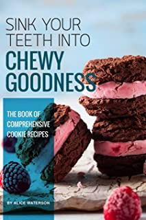Sink Your Teeth into Chewy Goodness: The Book of Comprehensive Cookie Recipes