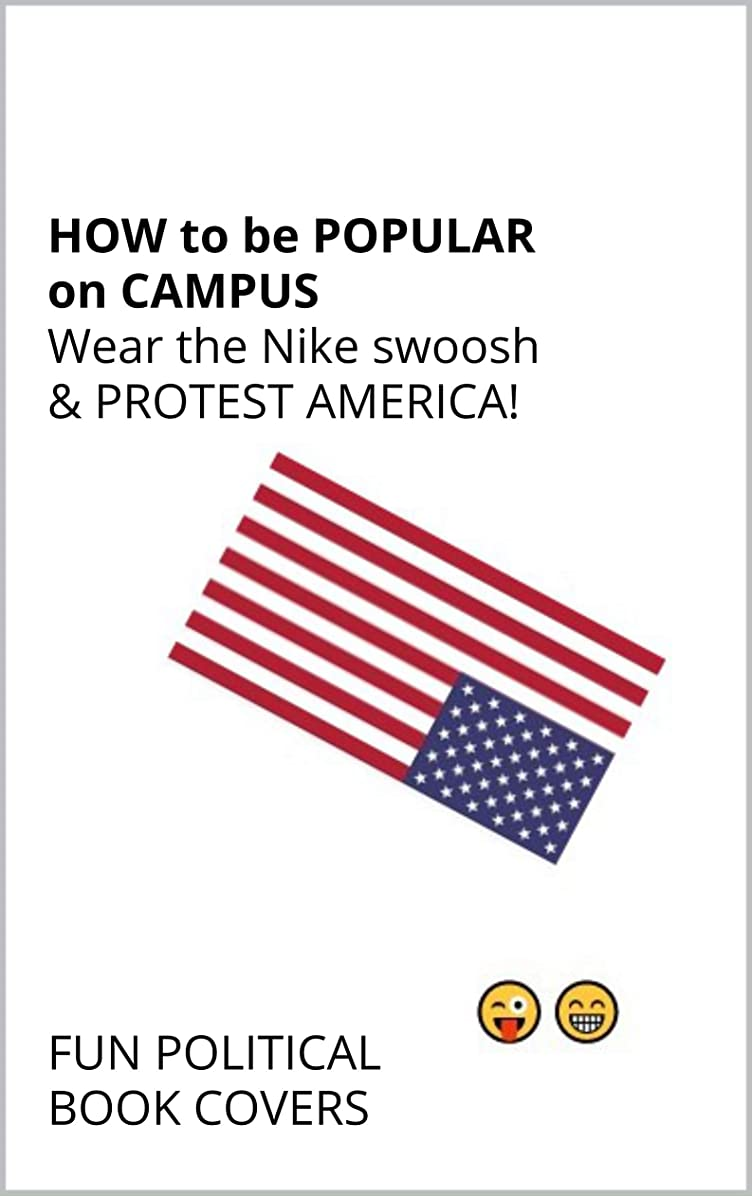 新年バトル任命How to be popular on campus: Wear the Nike swoosh & protest America! (????FUN POLITICAL BOOK COVERS) (English Edition)