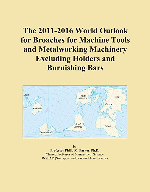 The 2011-2016 World Outlook for Broaches for Machine Tools and Metalworking Machinery Excluding Holders and Burnishing Bars