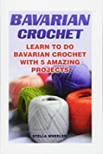 Bavarian Crochet: Learn To Do Bavarian Crochet With 5 Amazing Projects