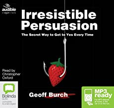 Irresistible Persuasion: The Secret Way to Get Yes Every Time