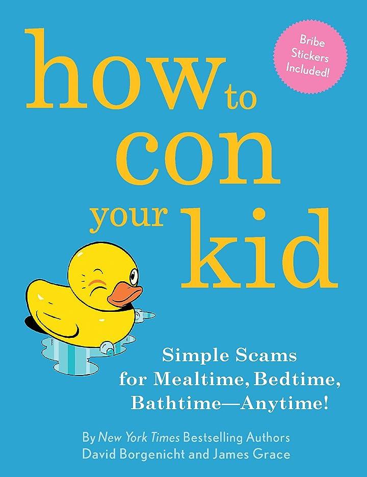 立法保持するしないでくださいHow to Con Your Kid: Simple Scams for Mealtime, Bedtime, Bathtime-Anytime! (English Edition)