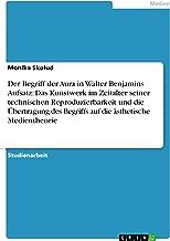 Der Begriff der Aura in Walter Benjamins Aufsatz: Das Kunstwerk im Zeitalter seiner technischen Reproduzierbarkeit und die Übertragung des Begriffs auf die ästhetische Medientheorie (German Edition)