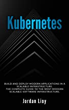Kubernetes: Build and Deploy Modern Applications in a Scalable Infrastructure. The Complete Guide to the Most Modern Scalable Software Infrastructure. (Docker & Kubernetes Book 2)
