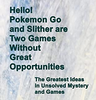 Hello! Pokemon Go and Slither are Two Games Without Great Opportunities: The Greatest Ideas in Unsolved Mystery and Games