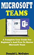 MICROSOFT  TEAMS: A Complete User Guide For Beginner  And Pros To Master Microsoft Team In  The Office 365 Suite And Mobile Device  Like Android And Ios ... Screenshot, Tips, Tricks (English Edition)