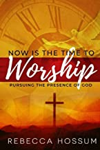Now is the Time to Worship: Pursuing the Presence of God