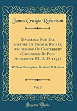 Materials for the History of Thomas Becket, Archbishop of Canterbury (Canonized by Pope Alexander III., A. D. 1173), Vol. 3: William Fitzstephen, Herbert of Bosham (Classic Reprint) (Latin Edition)