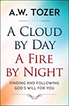 A Cloud by Day, a Fire by Night: Finding and following the God's will for you (AW Tozer Series Book 4)