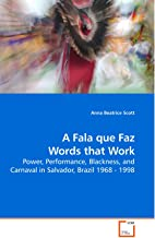 A Fala que Faz Words that Work: Power, Performance, Blackness, and Carnaval in Salvador, Brazil 1968 - 1998