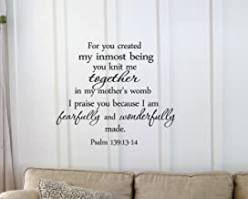 For you created my inmost being you knit me together in my mother's womb I praise you because I am fearfully and wonderfully made. Psalm 139:13-14 Vinyl wall art Inspirational quotes and saying home decor decal sticker
