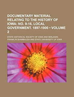 Documentary Material Relating to the History of Iowa (Volume 2); No. 9-16. Local Government. 1897-1900