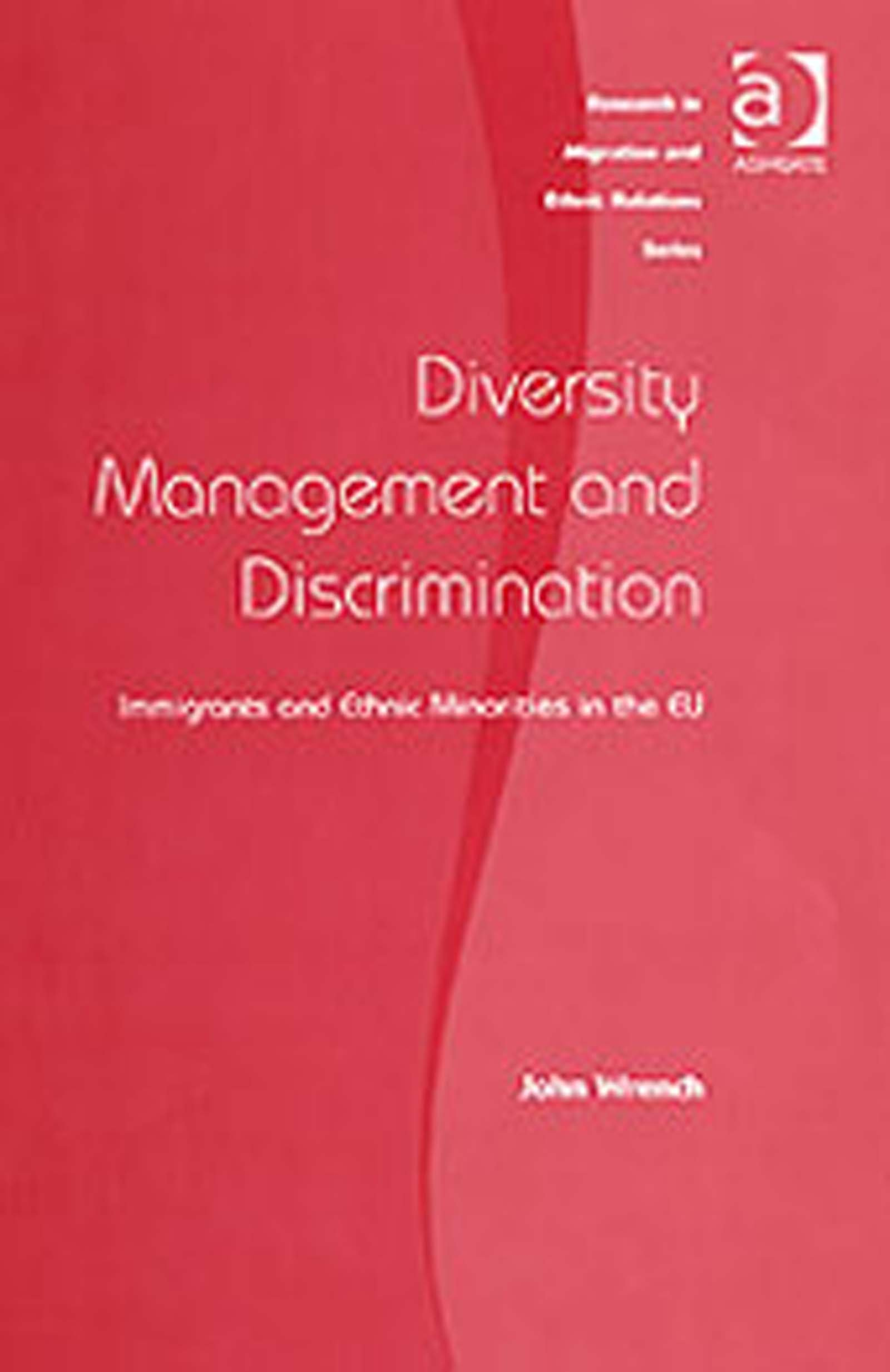 Diversity Management and Discrimination: Immigrants and Ethnic Minorities in the EU (Research in Migration and Ethnic Relations Series)