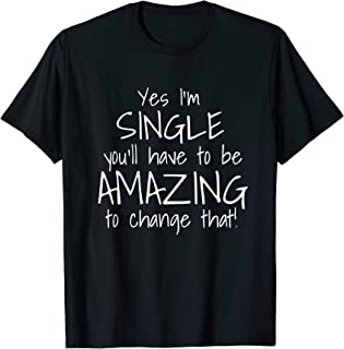 Yes I'm Single You'll Have To Be Amazing To Change That T-Shirt