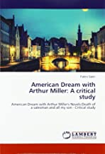 American Dream with Arthur Miller: A critical study: American Dream with Arthur Miller's Novels:Death of a salesman and all my son - Critical study
