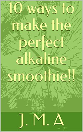10 ways to make the perfect alkaline smoothie!! (alkaline your body Book 1)