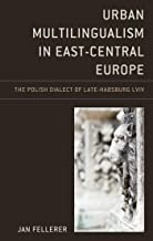 Urban Multilingualism in East-Central Europe: The Polish Dialect of Late-Habsburg Lviv (Studies in Slavic, Baltic, and Eas...