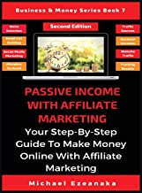 Passive Income With Affiliate Marketing: Your Step-By-Step Guide To Make Money Online With Affiliate Marketing