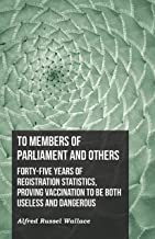 To Members of Parliament and Others. Forty-five Years of Registration Statistics, Proving Vaccination to be Both Useless and Dangerous (English Edition)