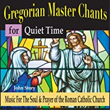 Gregorian Master Chants for Quiet Time: Music for the Soul & Prayer of the Roman Catholic Church